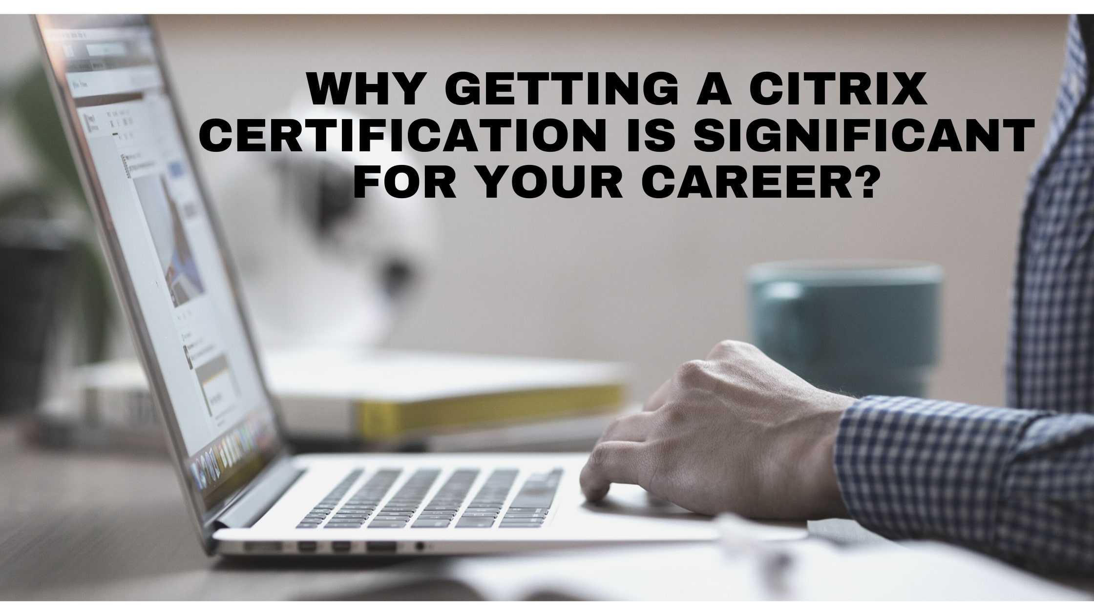 img-why-getting-a-citrix-certification-is-significant-for-your-career.jpg